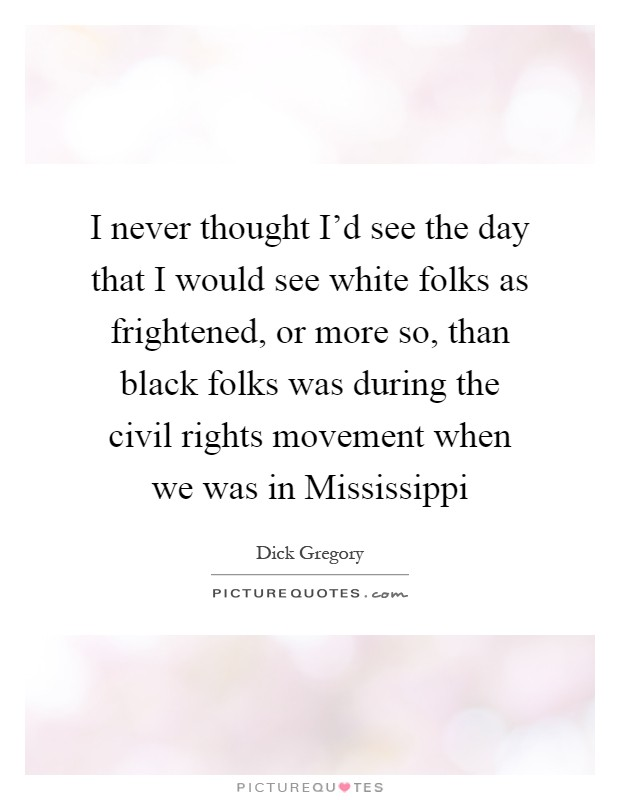 I never thought I'd see the day that I would see white folks as frightened, or more so, than black folks was during the civil rights movement when we was in Mississippi Picture Quote #1