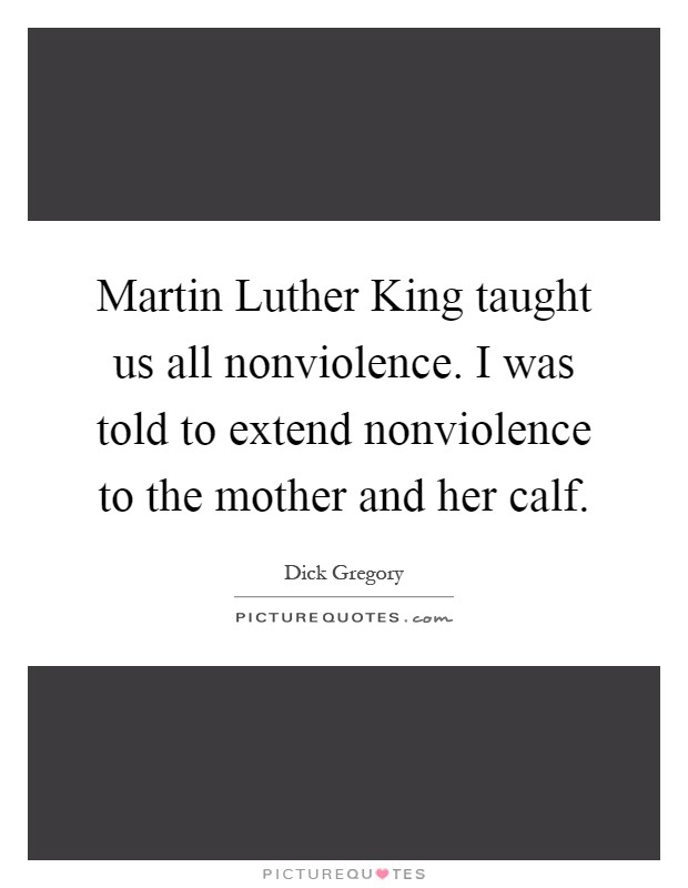 Martin Luther King taught us all nonviolence. I was told to extend nonviolence to the mother and her calf Picture Quote #1