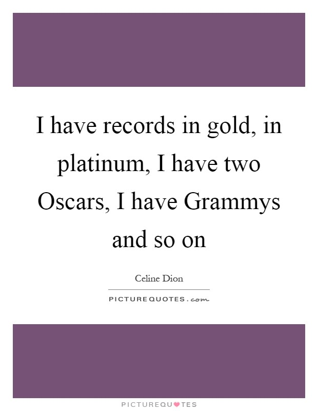 I have records in gold, in platinum, I have two Oscars, I have Grammys and so on Picture Quote #1
