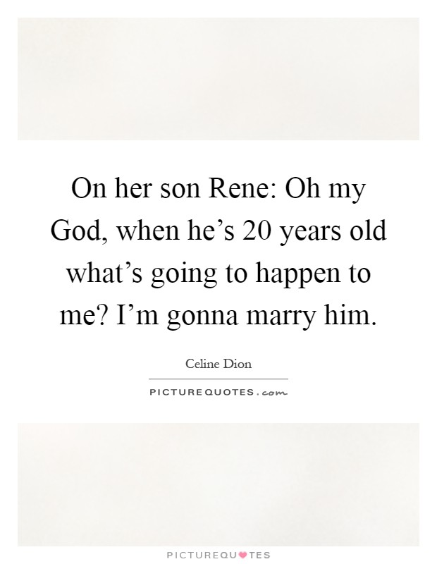 On her son Rene: Oh my God, when he's 20 years old what's going to happen to me? I'm gonna marry him Picture Quote #1