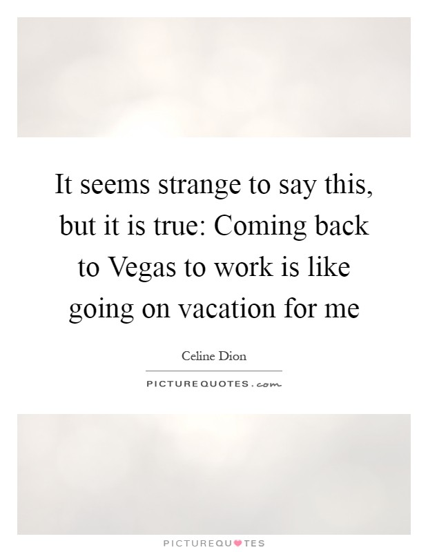 It seems strange to say this, but it is true: Coming back to Vegas to work is like going on vacation for me Picture Quote #1
