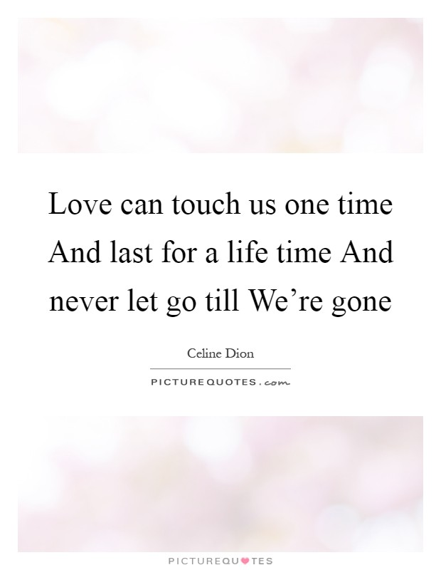 Love can touch us one time And last for a life time And never let go till We're gone Picture Quote #1