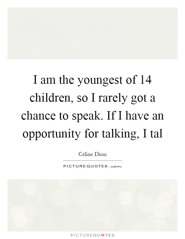I am the youngest of 14 children, so I rarely got a chance to speak. If I have an opportunity for talking, I tal Picture Quote #1