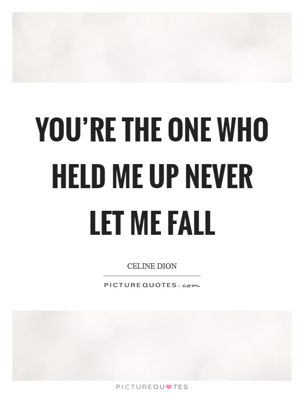 You're the one who held me up Never let me fall Picture Quote #1