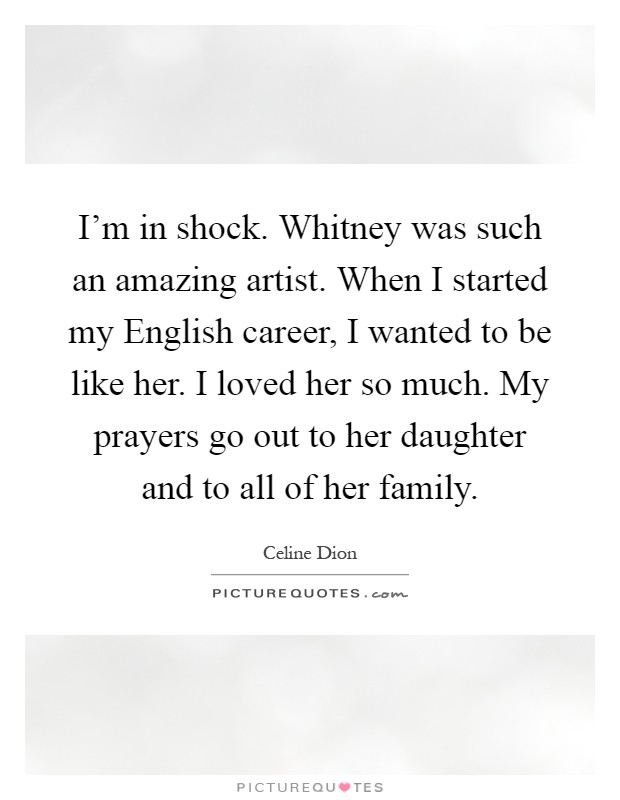 I'm in shock. Whitney was such an amazing artist. When I started my English career, I wanted to be like her. I loved her so much. My prayers go out to her daughter and to all of her family Picture Quote #1