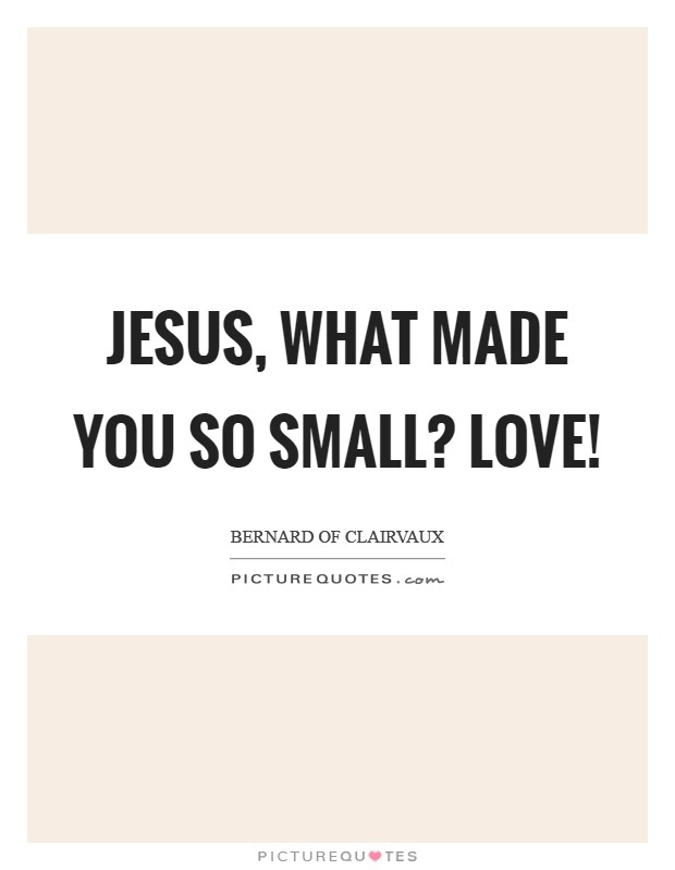 Jesus, what made You so small? LOVE! Picture Quote #1