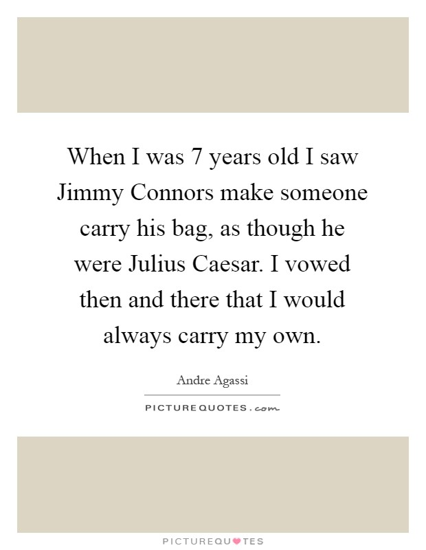 When I was 7 years old I saw Jimmy Connors make someone carry his bag, as though he were Julius Caesar. I vowed then and there that I would always carry my own Picture Quote #1