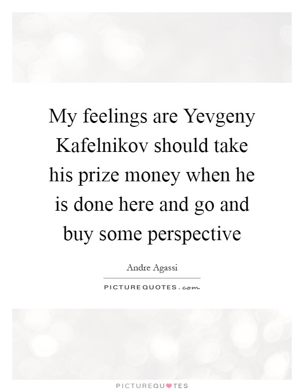 My feelings are Yevgeny Kafelnikov should take his prize money when he is done here and go and buy some perspective Picture Quote #1