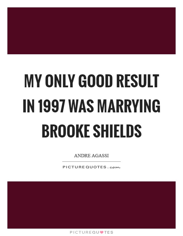 My only good result in 1997 was marrying Brooke Shields Picture Quote #1