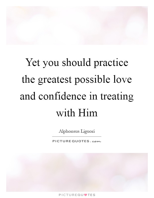 Yet you should practice the greatest possible love and confidence in treating with Him Picture Quote #1
