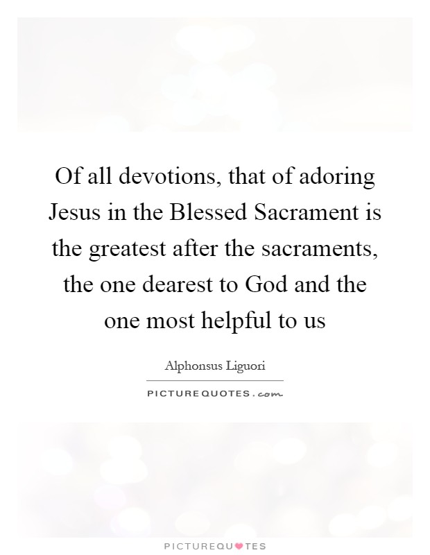 Of all devotions, that of adoring Jesus in the Blessed Sacrament is the greatest after the sacraments, the one dearest to God and the one most helpful to us Picture Quote #1