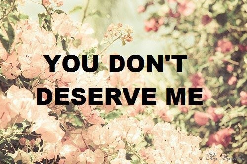 You Dont Deserve Me Quote 2 Picture Quote #1