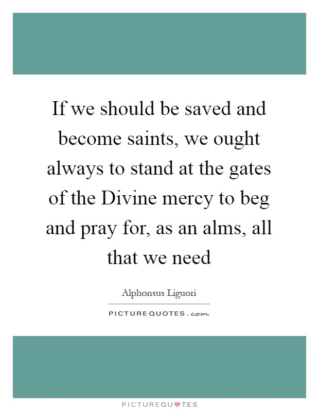 If we should be saved and become saints, we ought always to stand at the gates of the Divine mercy to beg and pray for, as an alms, all that we need Picture Quote #1