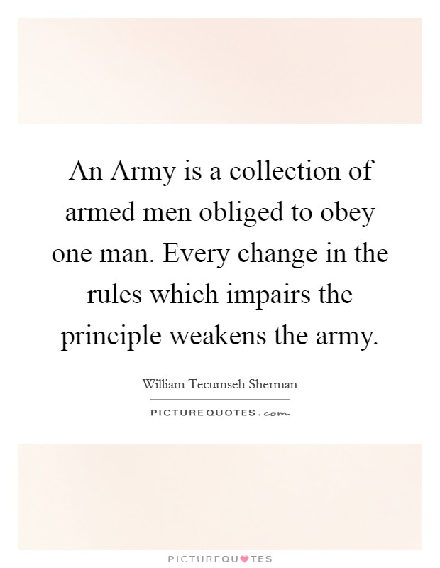 An Army is a collection of armed men obliged to obey one man. Every change in the rules which impairs the principle weakens the army Picture Quote #1