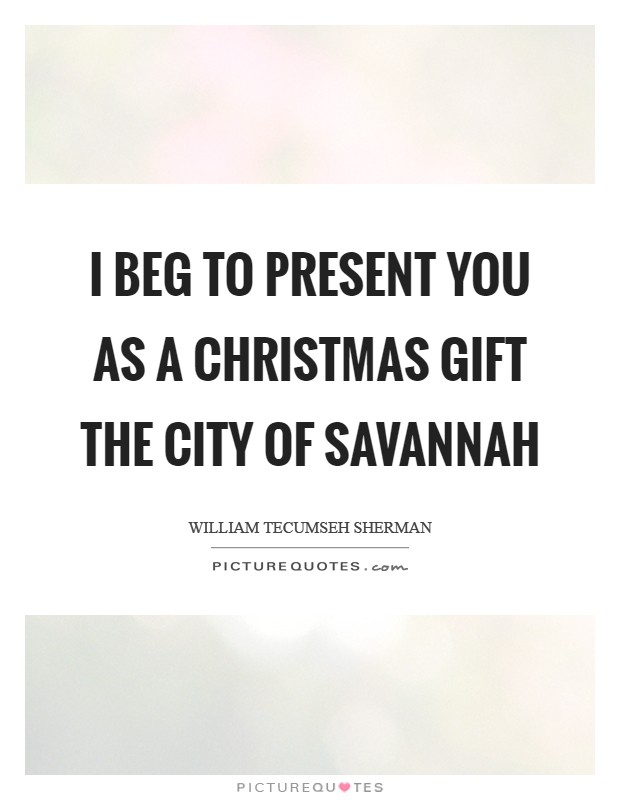 I beg to present you as a Christmas gift the city of Savannah Picture Quote #1