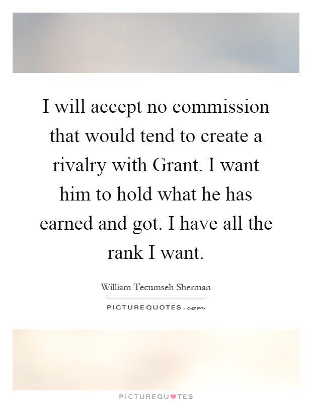 I will accept no commission that would tend to create a rivalry with Grant. I want him to hold what he has earned and got. I have all the rank I want Picture Quote #1