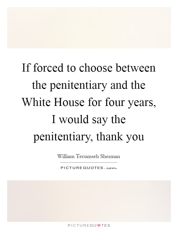 If forced to choose between the penitentiary and the White House for four years, I would say the penitentiary, thank you Picture Quote #1