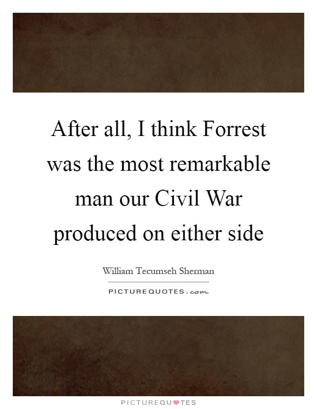 After all, I think Forrest was the most remarkable man our Civil War produced on either side Picture Quote #1