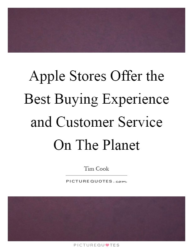 Apple Stores Offer the Best Buying Experience and Customer Service On The Planet Picture Quote #1