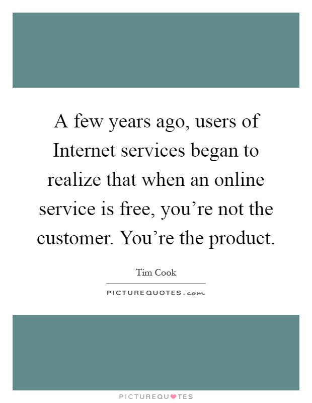 A few years ago, users of Internet services began to realize that when an online service is free, you're not the customer. You're the product Picture Quote #1