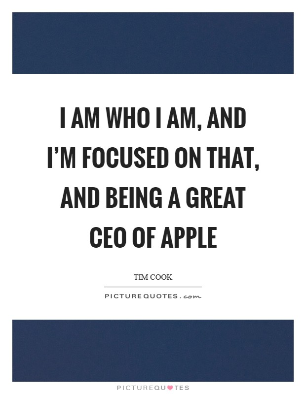 I am who I am, and I'm focused on that, and being a great CEO of Apple Picture Quote #1