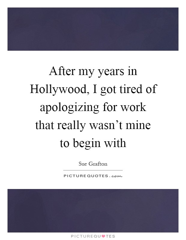 After my years in Hollywood, I got tired of apologizing for work that really wasn't mine to begin with Picture Quote #1