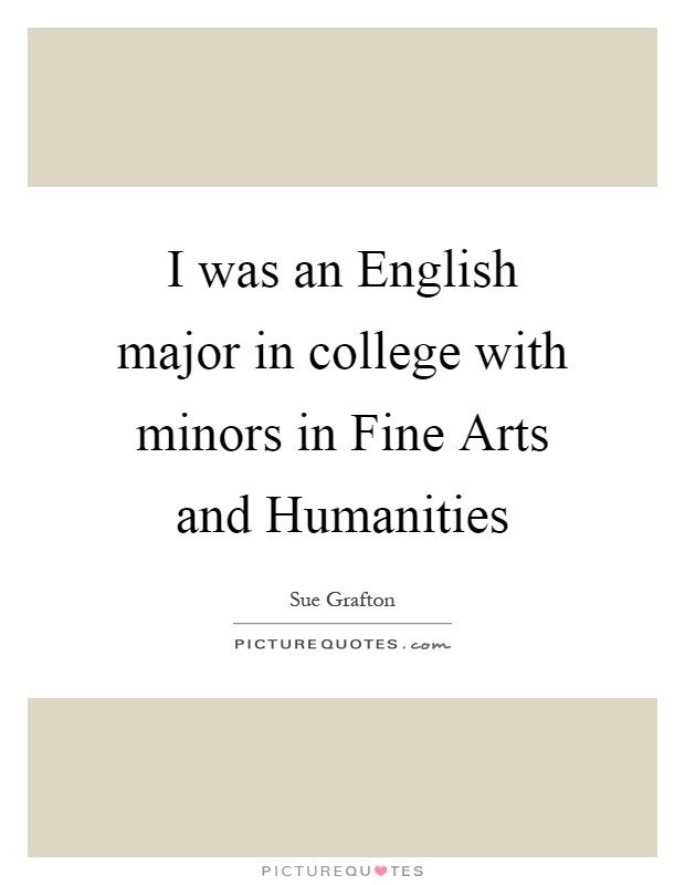 I was an English major in college with minors in Fine Arts and Humanities Picture Quote #1