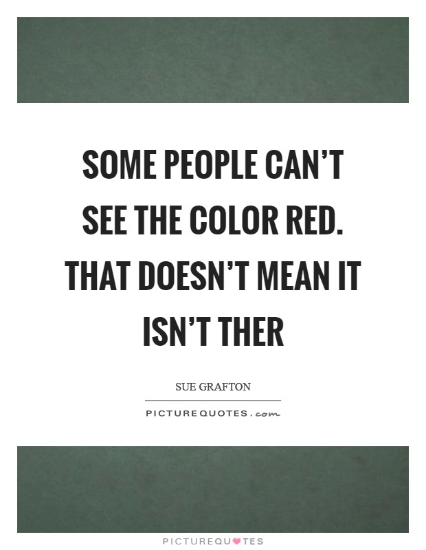 Some people can't see the color red. That doesn't mean it isn't ther Picture Quote #1