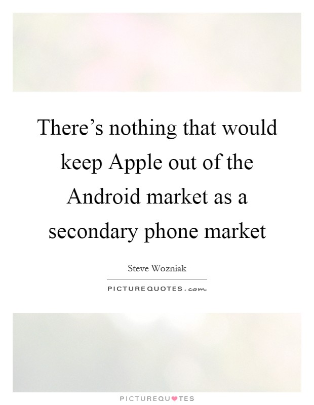There's nothing that would keep Apple out of the Android market as a secondary phone market Picture Quote #1
