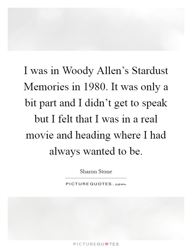 I was in Woody Allen's Stardust Memories in 1980. It was only a bit part and I didn't get to speak but I felt that I was in a real movie and heading where I had always wanted to be Picture Quote #1
