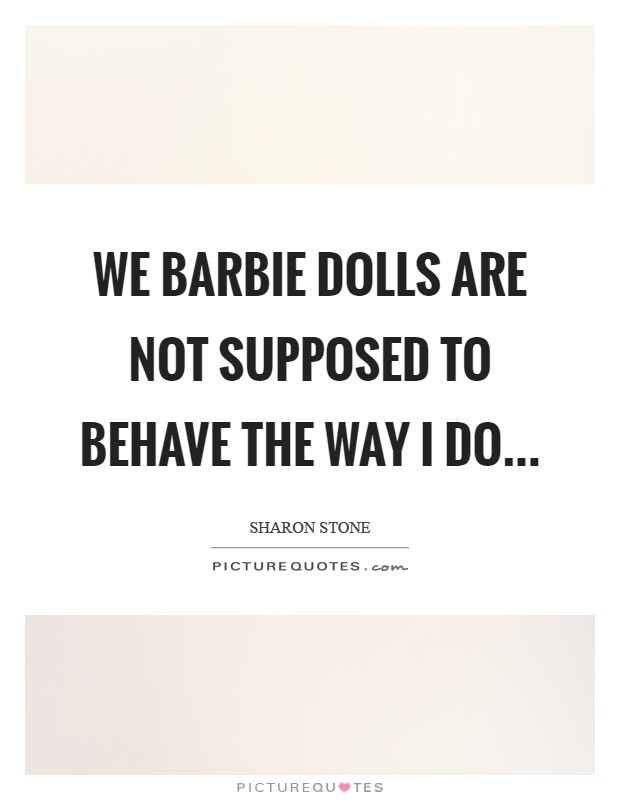We Barbie dolls are not supposed to behave the way I do Picture Quote #1