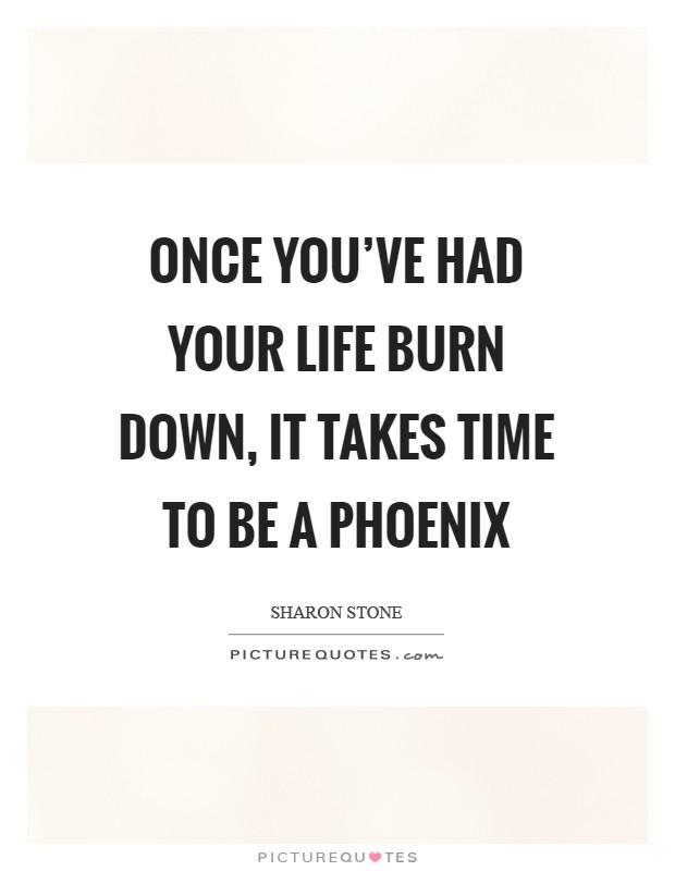 Once you've had your life burn down, it takes time to be a Phoenix Picture Quote #1