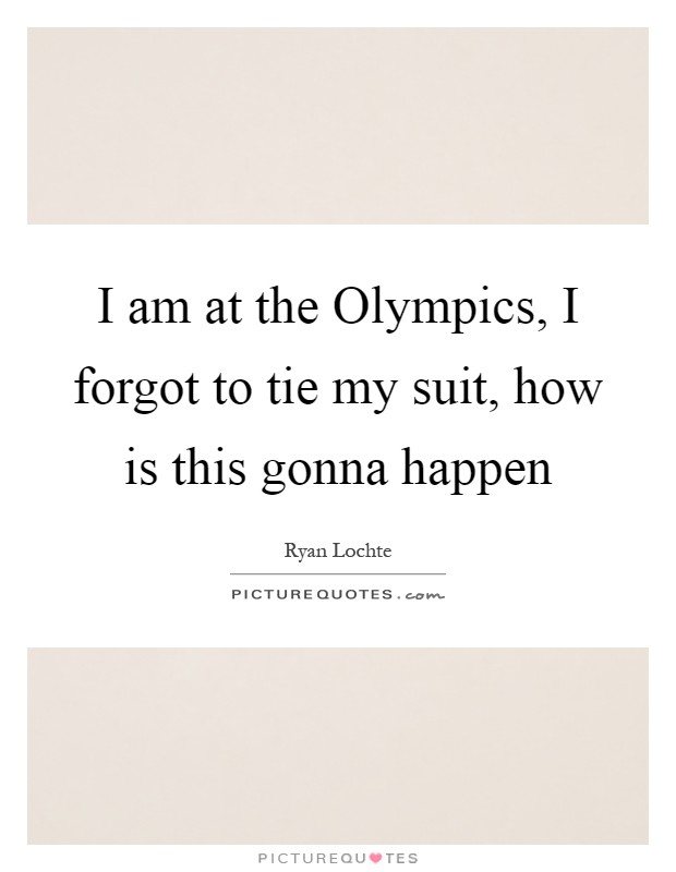 I am at the Olympics, I forgot to tie my suit, how is this gonna happen Picture Quote #1