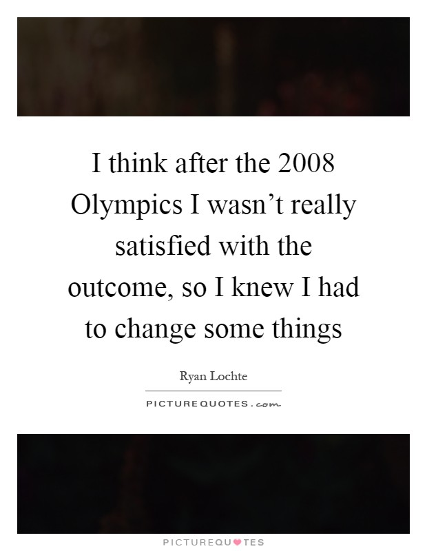 I think after the 2008 Olympics I wasn't really satisfied with the outcome, so I knew I had to change some things Picture Quote #1