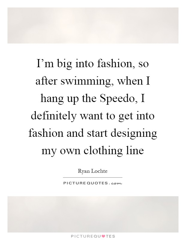 I'm big into fashion, so after swimming, when I hang up the Speedo, I definitely want to get into fashion and start designing my own clothing line Picture Quote #1
