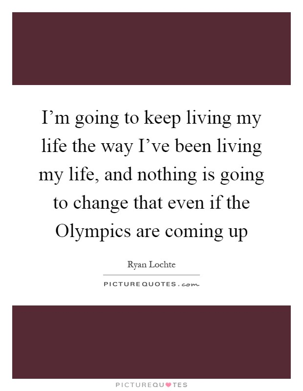 I'm going to keep living my life the way I've been living my life, and nothing is going to change that even if the Olympics are coming up Picture Quote #1