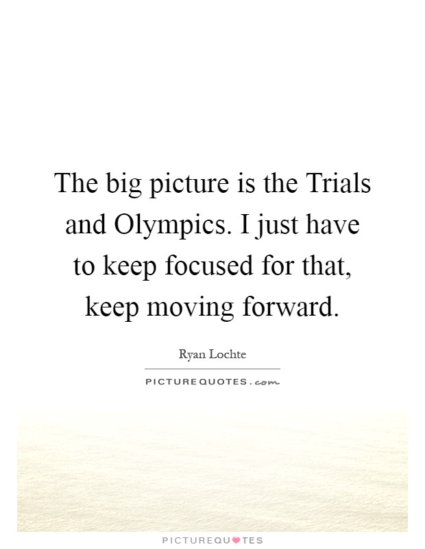 The big picture is the Trials and Olympics. I just have to keep focused for that, keep moving forward Picture Quote #1