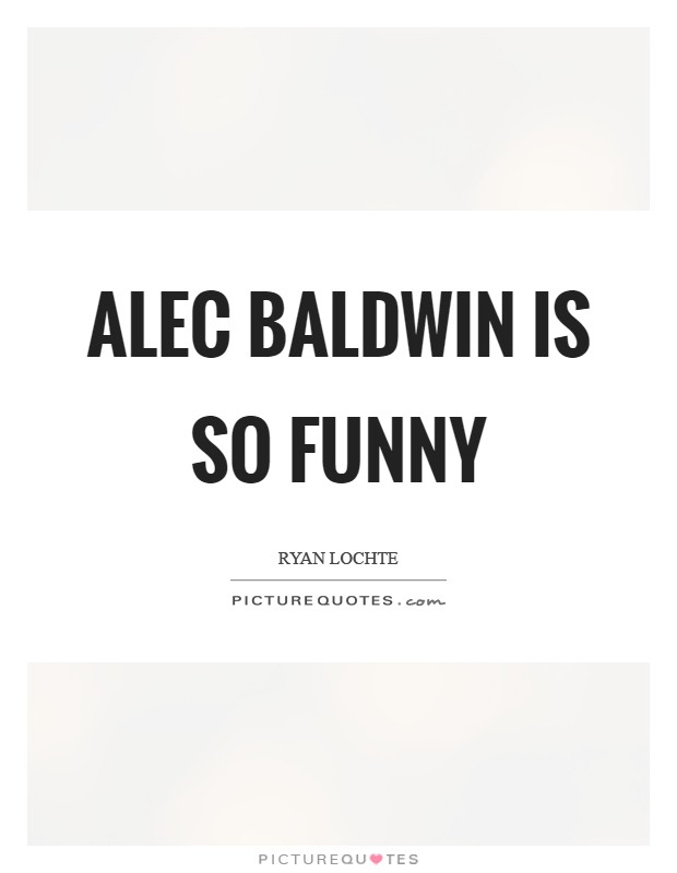 Alec Baldwin is so funny Picture Quote #1