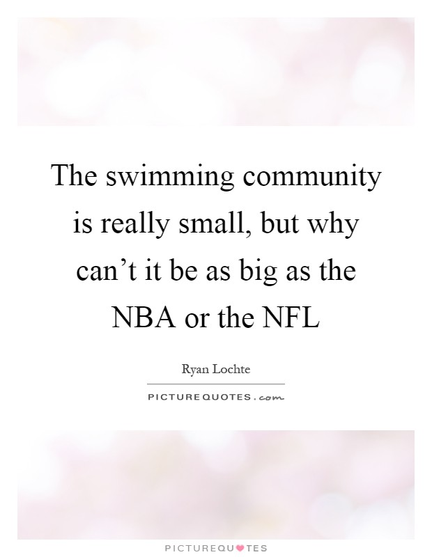 The swimming community is really small, but why can't it be as big as the NBA or the NFL Picture Quote #1