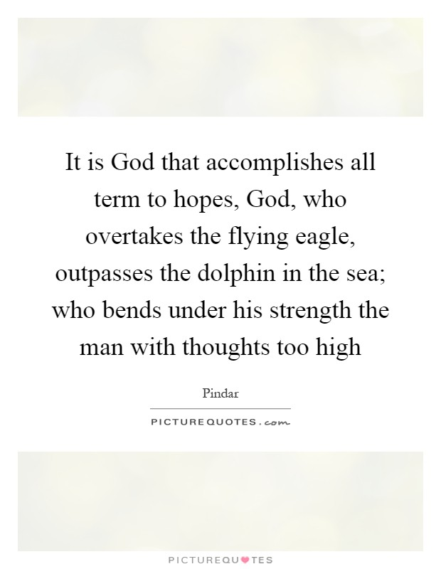 It is God that accomplishes all term to hopes, God, who overtakes the flying eagle, outpasses the dolphin in the sea; who bends under his strength the man with thoughts too high Picture Quote #1