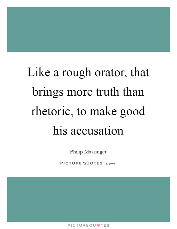 Like a rough orator, that brings more truth than rhetoric, to make good his accusation Picture Quote #1