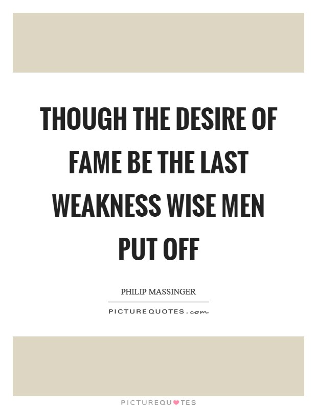 Though the desire of fame be the last weakness wise men put off Picture Quote #1