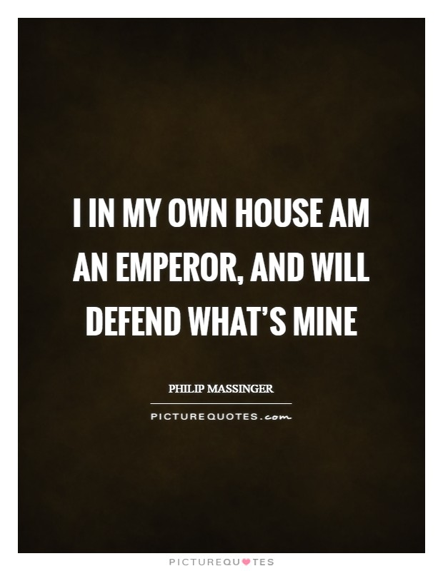 I in my own house am an emperor, and will defend what's mine Picture Quote #1