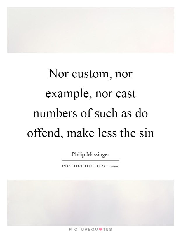 Nor custom, nor example, nor cast numbers of such as do offend, make less the sin Picture Quote #1