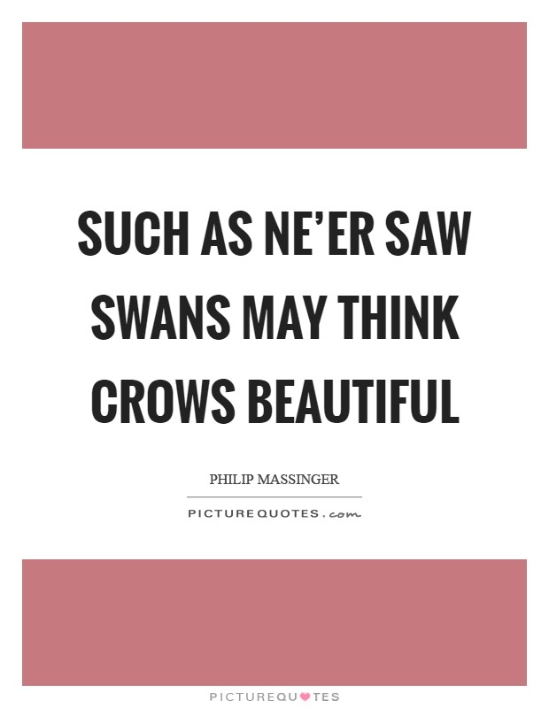 Such as ne'er saw swans may think crows beautiful Picture Quote #1