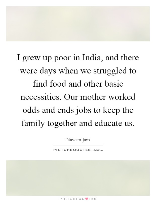 I grew up poor in India, and there were days when we struggled to find food and other basic necessities. Our mother worked odds and ends jobs to keep the family together and educate us Picture Quote #1