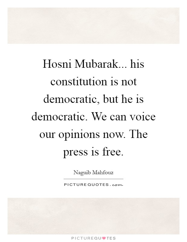 Hosni Mubarak... his constitution is not democratic, but he is democratic. We can voice our opinions now. The press is free Picture Quote #1