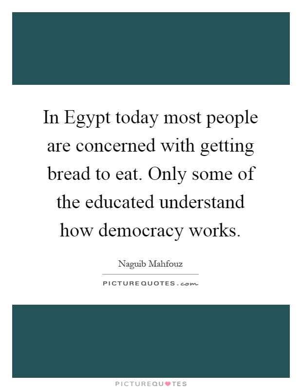 In Egypt today most people are concerned with getting bread to eat. Only some of the educated understand how democracy works Picture Quote #1