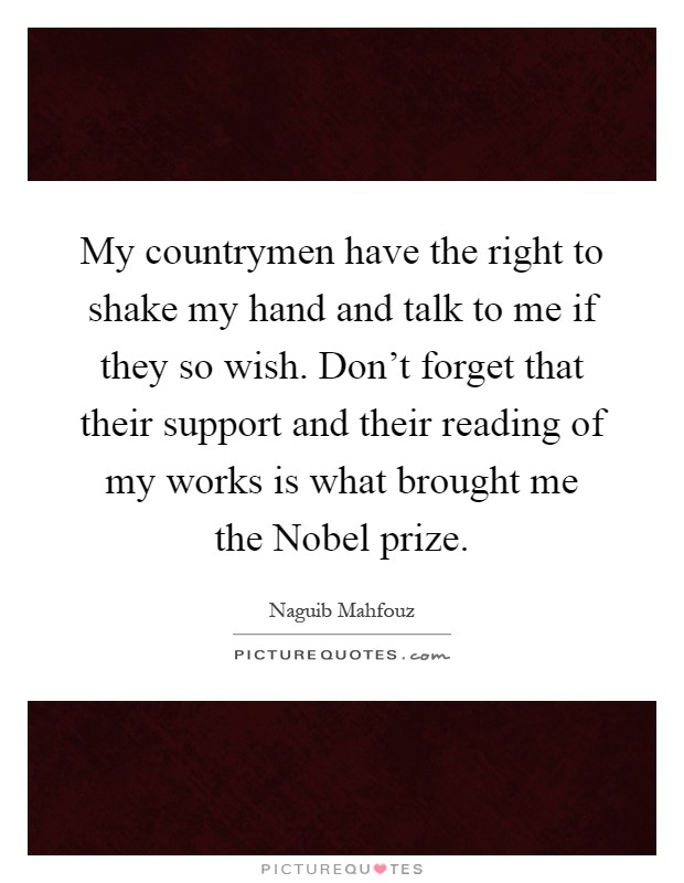 My countrymen have the right to shake my hand and talk to me if they so wish. Don't forget that their support and their reading of my works is what brought me the Nobel prize Picture Quote #1