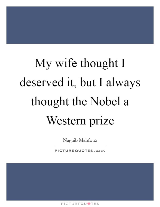 My wife thought I deserved it, but I always thought the Nobel a Western prize Picture Quote #1